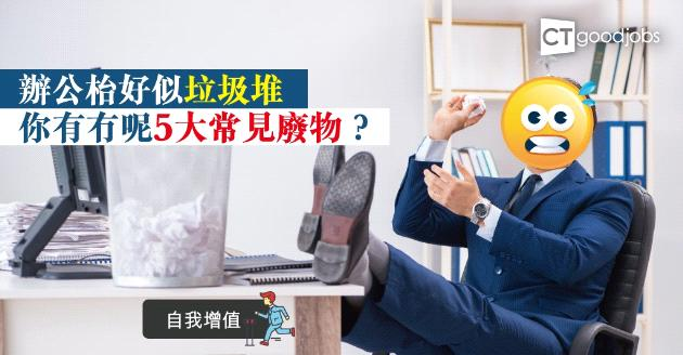 【自我增值】辦公桌猶如垃圾堆? 5大常見廢物