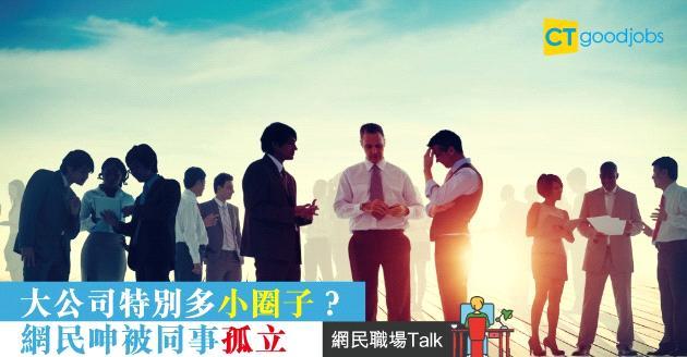 【網民職場Talk】大公司特別多小圈子?網民:同事成日孤立我