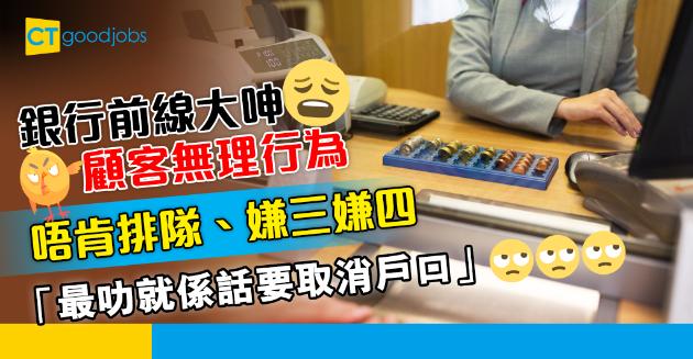 【行業辛酸】銀行前線大呻顧客無理行為 唔肯排隊、最叻恐嚇取消戶口