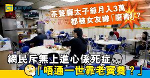 【職場兩性】月入3萬茶餐廳太子爺被女友嫌「廢青」 網民:有錢但無上進心係死症